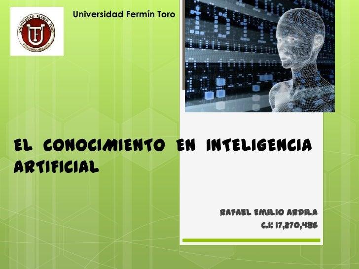 Universidad Fermín ToroEL CONOCIMIENTO EN INTELIGENCIAARTIFICIAL                                Rafael Emilio Ardila      ...