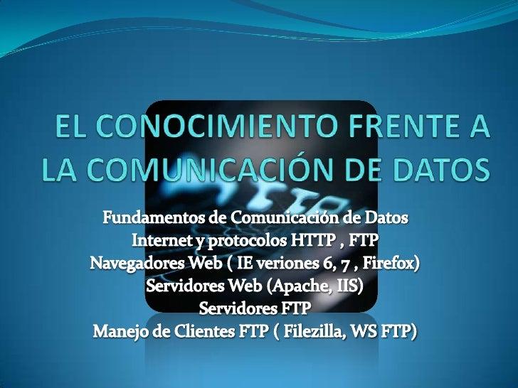 EL CONOCIMIENTO FRENTE A LA COMUNICACIÓN DE DATOS  <br />Fundamentos de Comunicación de Datos <br />Internet y protocolos ...
