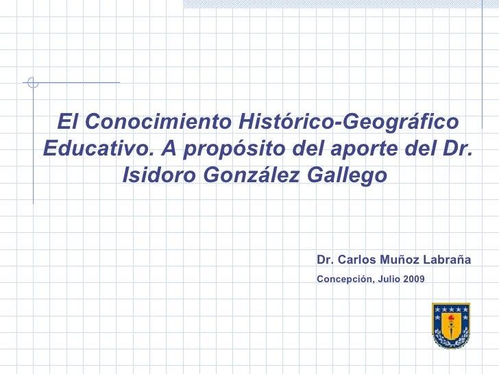 El Conocimiento Histórico-Geográfico Educativo. A propósito del aporte del Dr. Isidoro González Gallego  Dr. Carlos Muñoz ...