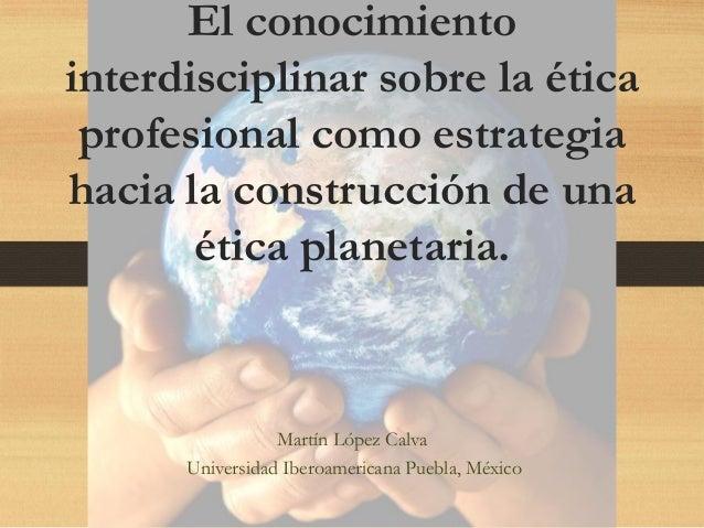 El conocimiento interdisciplinar sobre la ética profesional como estrategia hacia la construcción de una ética planetaria....