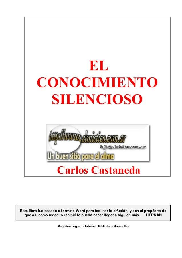 ELCONOCIMIENTOSILENCIOSOCarlos CastanedaEste libro fue pasado a formato Word para facilitar la difusión, y con el propósit...