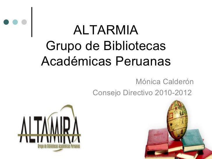 ALTARMIA Grupo de Bibliotecas Académicas Peruanas Mónica Calderón Consejo Directivo 2010-2012