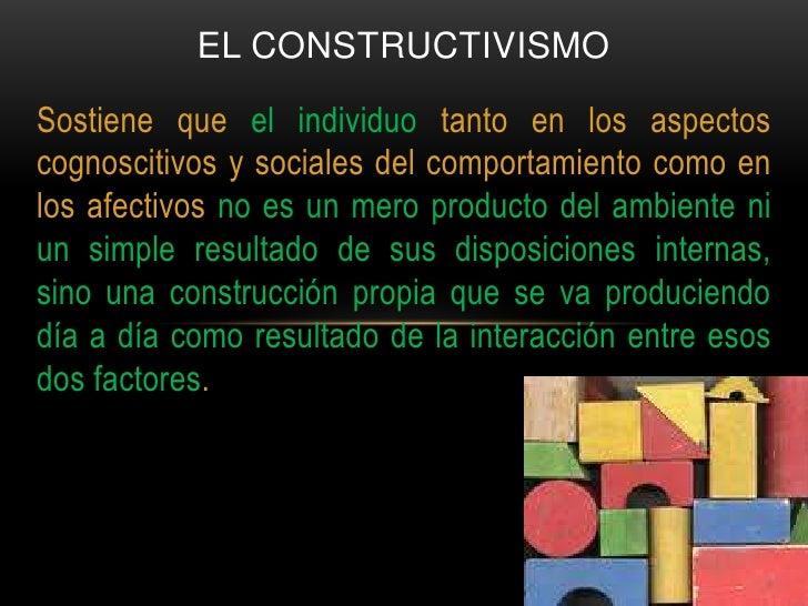 El constructivismo<br />Sostiene que el individuotanto en los aspectos cognoscitivos y sociales del comportamiento como en...