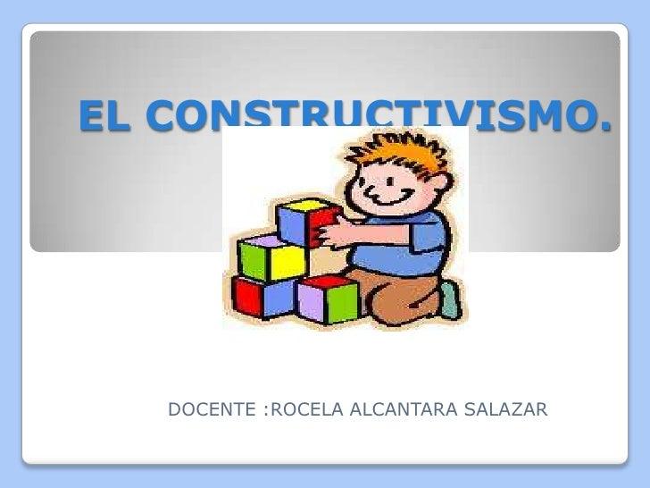 EL CONSTRUCTIVISMO.   DOCENTE :ROCELA ALCANTARA SALAZAR