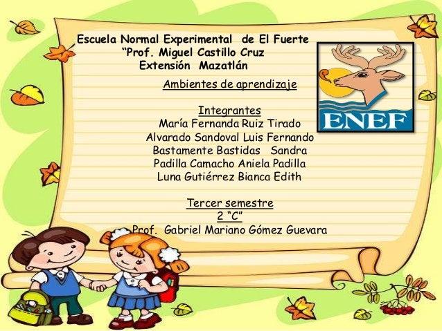 """Escuela Normal Experimental de El Fuerte """"Prof. Miguel Castillo Cruz Extensión Mazatlán Ambientes de aprendizaje Integrant..."""