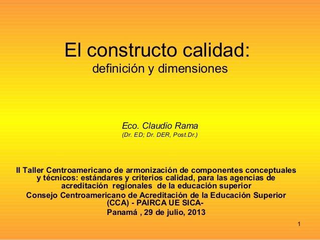 El constructo calidad: definición y dimensiones Eco. Claudio Rama (Dr. ED; Dr. DER, Post.Dr.) II Taller Centroamericano de...