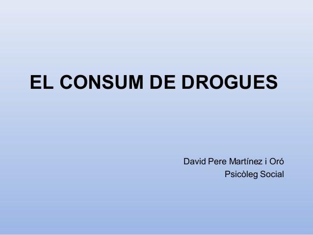 EL CONSUM DE DROGUES David Pere Martínez i Oró Psicòleg Social