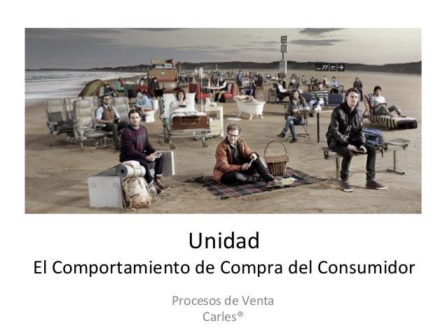 Unidad     El  Comportamiento  de  Compra  del  Consumidor   Procesos  de  Venta   Carles®