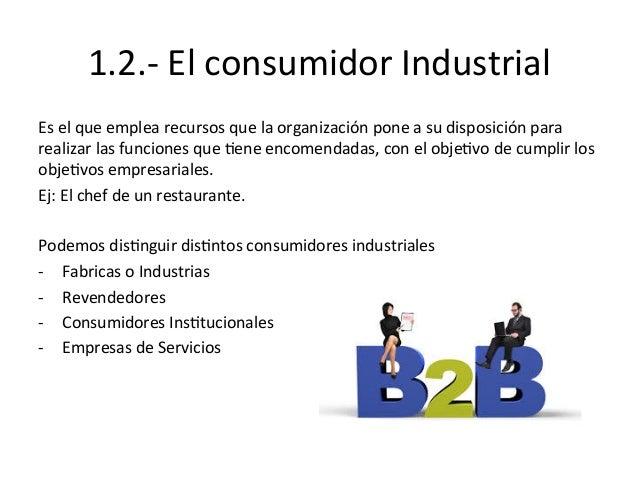 1.2.-‐  El  consumidor  Industrial   Es  el  que  emplea  recursos  que  la  organización  pone ...