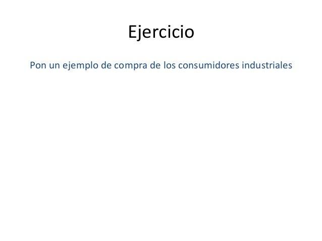 Ejercicio      Pon  un  ejemplo  de  compra  de  los  consumidores  industriales