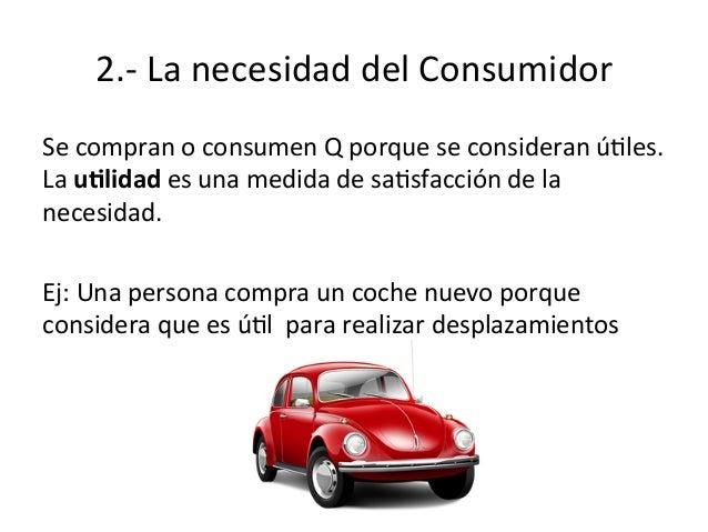 2.-‐  La  necesidad  del  Consumidor   Se  compran  o  consumen  Q  porque  se  consideran  úEl...