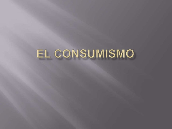    El consumismo puede referirse tanto a    la acumulación, compra o consumo de bienes y    servicios considerados no ese...