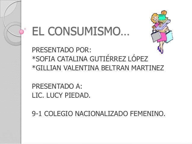 EL CONSUMISMO…PRESENTADO POR:*SOFIA CATALINA GUTIÉRREZ LÓPEZ*GILLIAN VALENTINA BELTRAN MARTINEZPRESENTADO A:LIC. LUCY PIED...