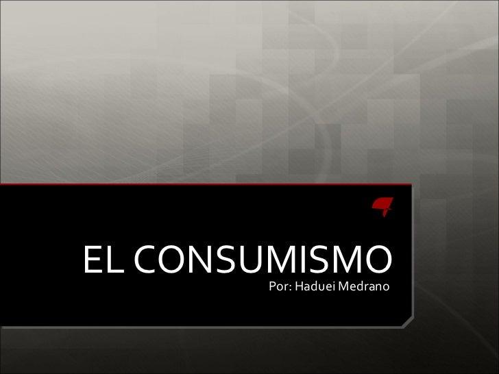 EL CONSUMISMO       Por: Haduei Medrano