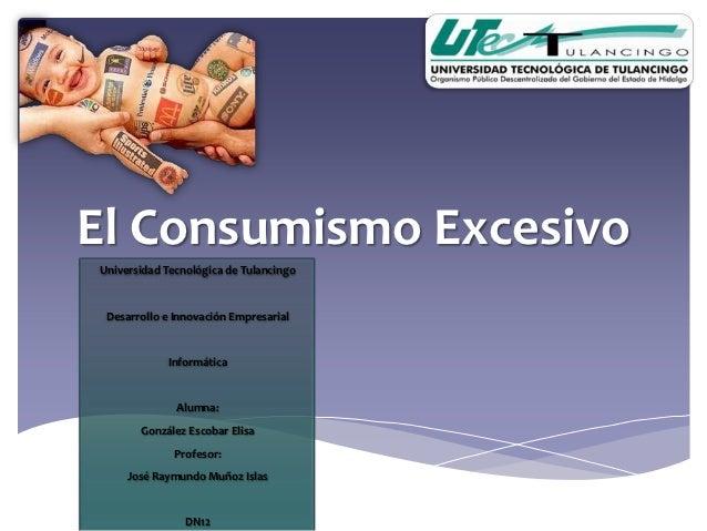 El Consumismo ExcesivoUniversidad Tecnológica de Tulancingo Desarrollo e Innovación Empresarial            Informática    ...