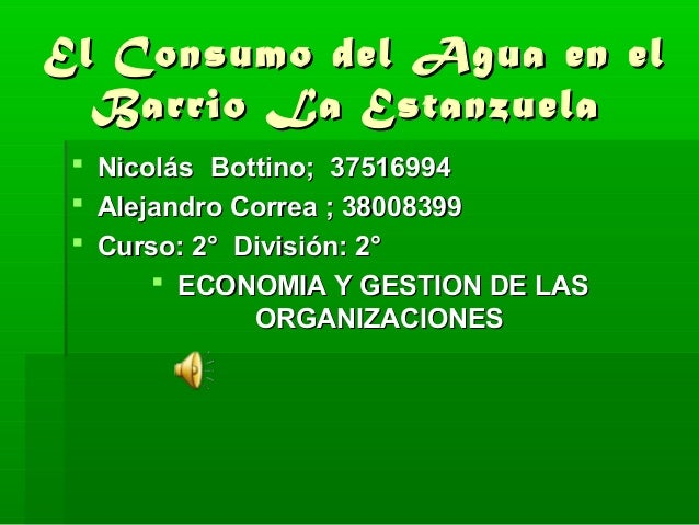 El Consumo del Agua en elEl Consumo del Agua en el Barrio La EstanzuelaBarrio La Estanzuela  NicolásNicolás Bottino; 3751...