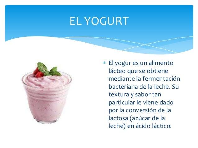 EL YOGURT     El yogur es un alimento     lácteo que se obtiene     mediante la fermentación     bacteriana de la leche. S...