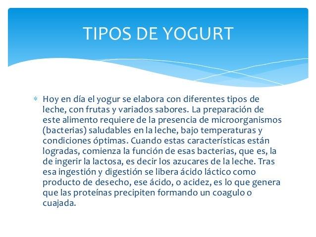 TIPOS DE YOGURTHoy en día el yogur se elabora con diferentes tipos deleche, con frutas y variados sabores. La preparación ...