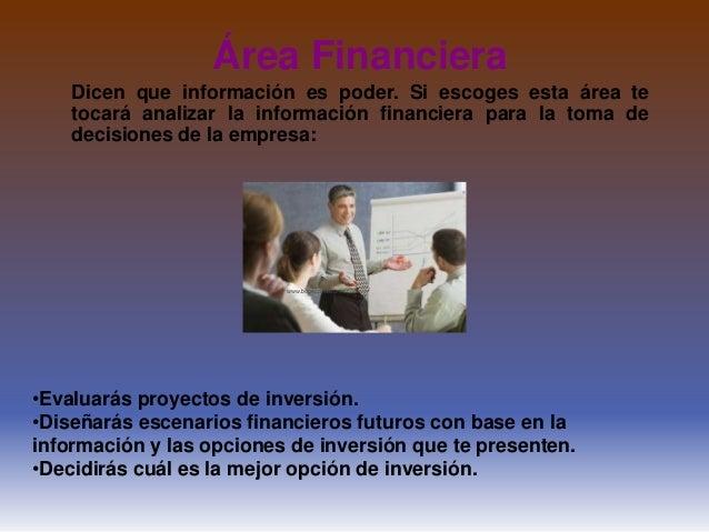 Área FinancieraDicen que información es poder. Si escoges esta área tetocará analizar la información financiera para la to...