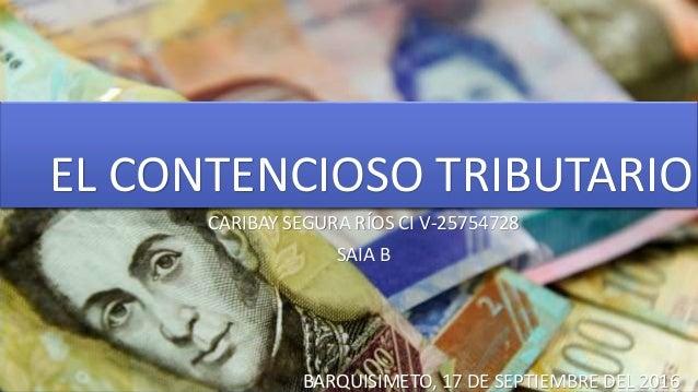 EL CONTENCIOSO TRIBUTARIO CARIBAY SEGURA RÍOS CI V-25754728 SAIA B BARQUISIMETO, 17 DE SEPTIEMBRE DEL 2016