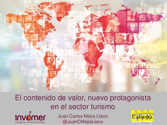 El contenido de valor, nuevo protagonista en el sector turismo Juan Carlos Mejía Llano @JuanCMejiaLlano