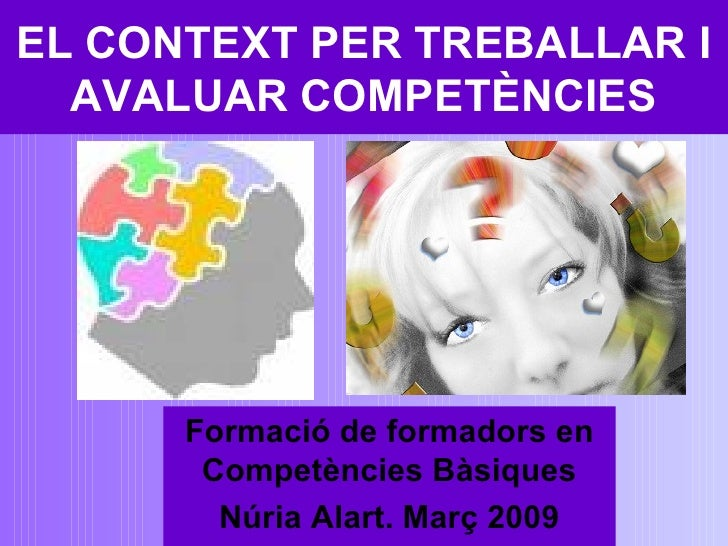 EL CONTEXT PER TREBALLAR I AVALUAR COMPETÈNCIES Formació de formadors en Competències Bàsiques Núria Alart. Març 2009