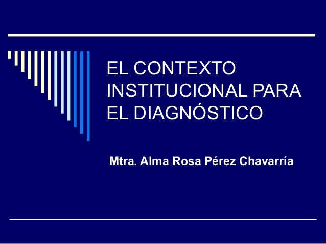 EL CONTEXTO INSTITUCIONAL PARA EL DIAGNÓSTICO Mtra. Alma Rosa Pérez Chavarría