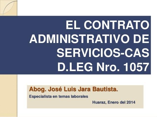 EL CONTRATO ADMINISTRATIVO DE SERVICIOS-CAS D.LEG Nro. 1057 Abog. José Luis Jara Bautista. Especialista en temas laborales...