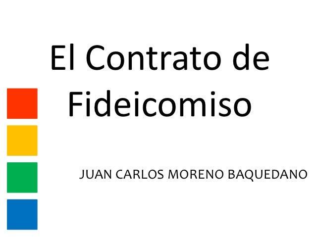 El Contrato de Fideicomiso JUAN CARLOS MORENO BAQUEDANO