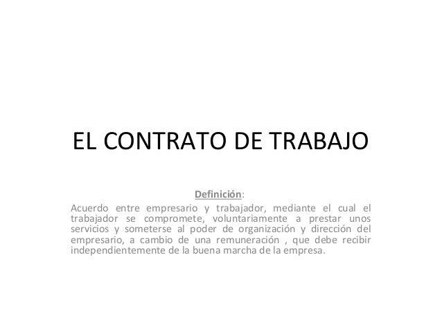 EL CONTRATO DE TRABAJO Definición: Acuerdo entre empresario y trabajador, mediante el cual el trabajador se compromete, vo...
