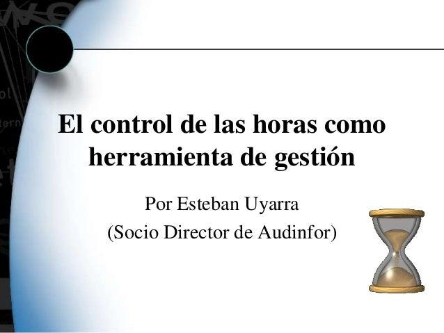 El control de las horas como herramienta de gestión Por Esteban Uyarra (Socio Director de Audinfor)