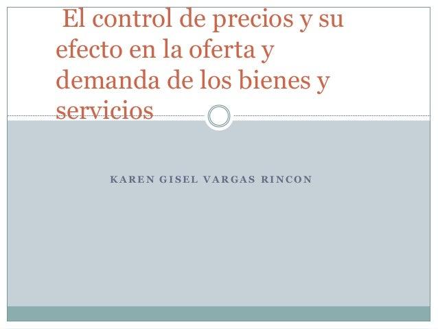 K A R E N G I S E L V A R G A S R I N C O N El control de precios y su efecto en la oferta y demanda de los bienes y servi...