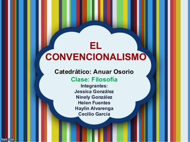 EL CONVENCIONALISMO Catedrático: Anuar Osorio Clase: Filosofía Integrantes: Jessica González Ninely González Helen Fuentes...