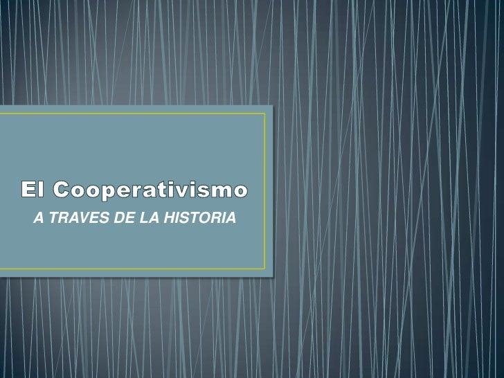 El Cooperativismo<br />A TRAVES DE LA HISTORIA<br />