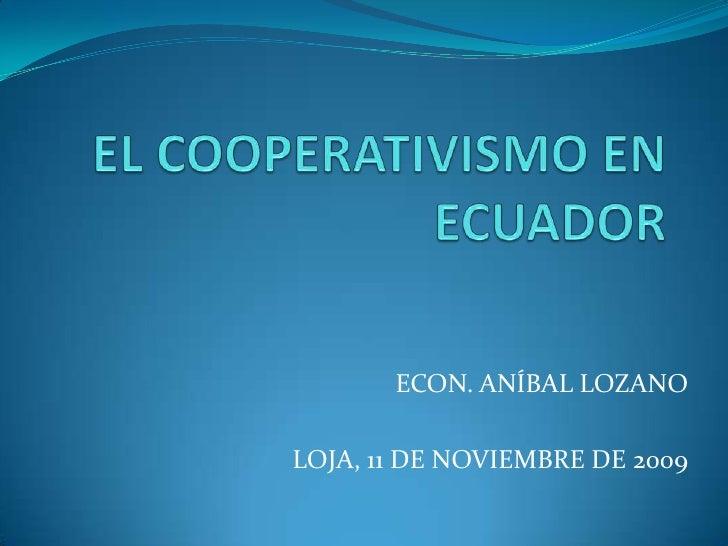 EL COOPERATIVISMO EN ECUADOR<br />ECON. ANÍBAL LOZANO<br />LOJA, 11 DE NOVIEMBRE DE 2009<br />