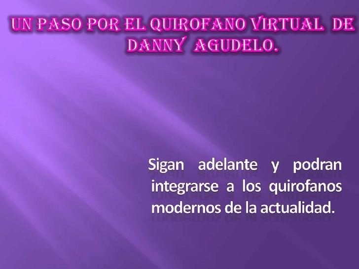 UN PASO POR EL QUIROFANO VIRTUAL  DE          DANNY  AGUDELO. <br />    Sigan adelante y podran integrarse a los quirofano...