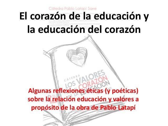 El corazón de la educación y la educación del corazón Algunas reflexiones éticas (y poéticas) sobre la relación educación ...