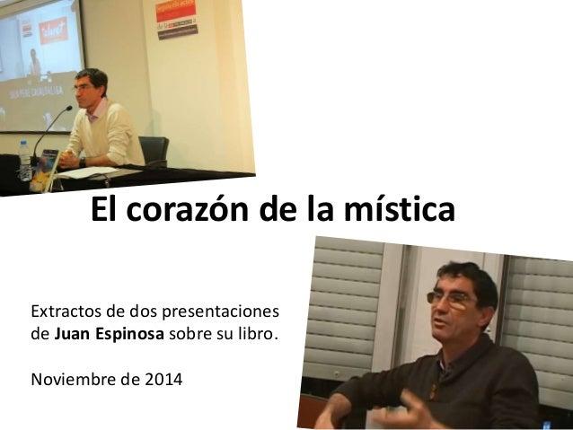 El corazón de la mística  Extractos de dos presentaciones  de Juan Espinosa sobre su libro.  Noviembre de 2014