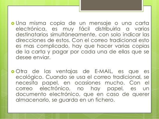  Una  misma copia de un mensaje o una carta electrónica, es muy fácil distribuirla a varios destinatarios simultáneamente...