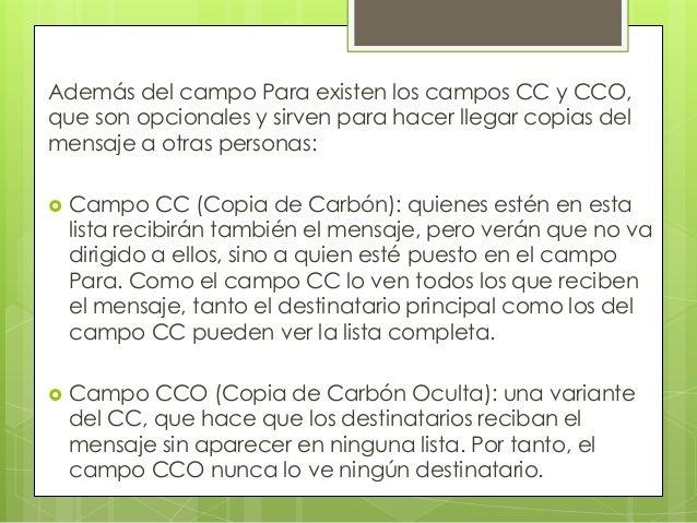Además del campo Para existen los campos CC y CCO,que son opcionales y sirven para hacer llegar copias delmensaje a otras ...