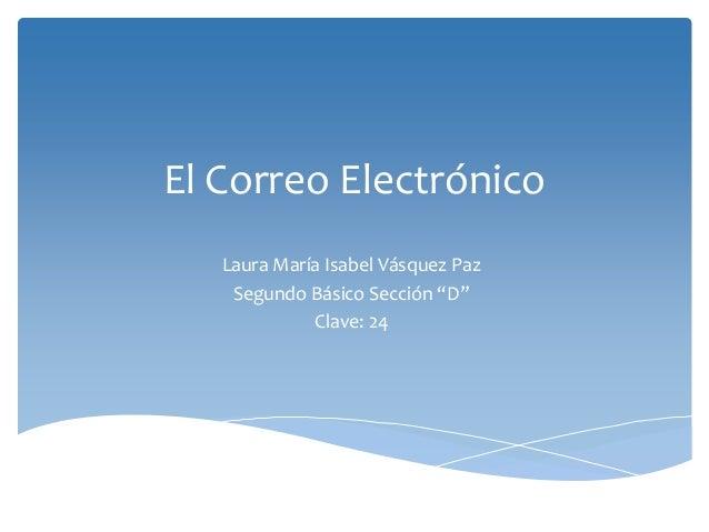 """El Correo Electrónico  Laura María Isabel Vásquez Paz  Segundo Básico Sección """"D""""  Clave: 24"""