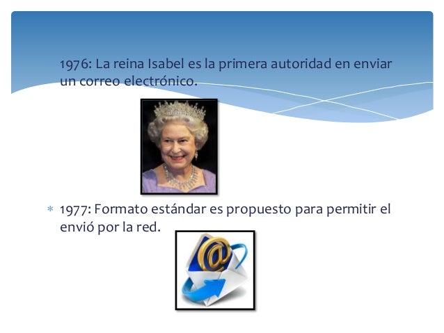  1976: La reina Isabel es la primera autoridad en enviar  un correo electrónico.   1977: Formato estándar es propuesto p...