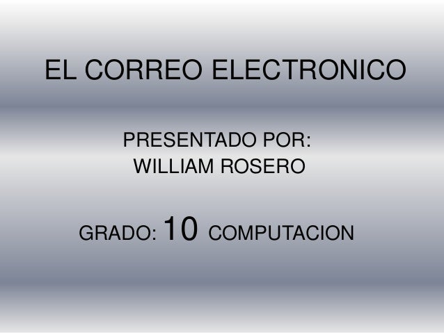 EL CORREO ELECTRONICOPRESENTADO POR:WILLIAM ROSEROGRADO: 10 COMPUTACION