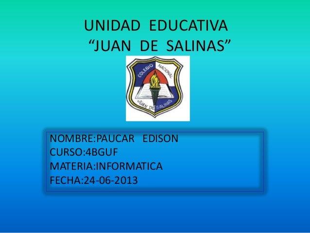 """UNIDAD EDUCATIVA""""JUAN DE SALINAS""""NOMBRE:PAUCAR EDISONCURSO:4BGUFMATERIA:INFORMATICAFECHA:24-06-2013"""