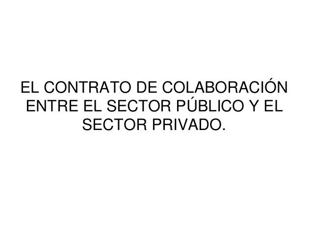 EL CONTRATO DE COLABORACIÓNENTRE EL SECTOR PÚBLICO Y EL      SECTOR PRIVADO.