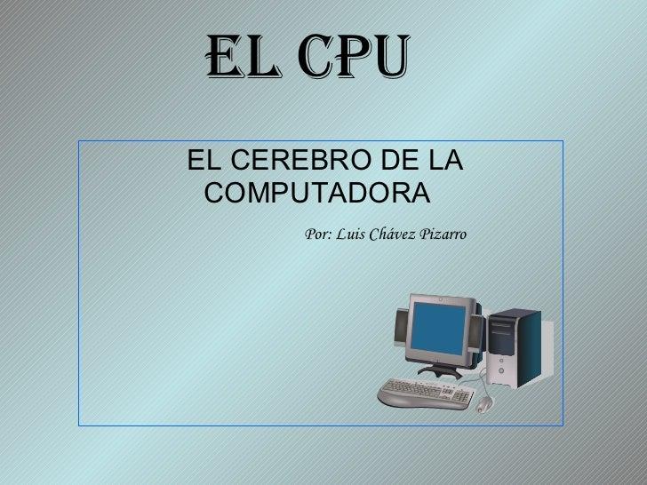 EL CPU   EL CEREBRO DE LA COMPUTADORA    Por: Luis Chávez Pizarro