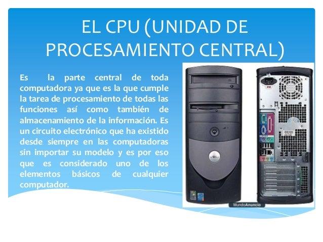EL CPU (UNIDAD DE PROCESAMIENTO CENTRAL) Es la parte central de toda computadora ya que es la que cumple la tarea de proce...