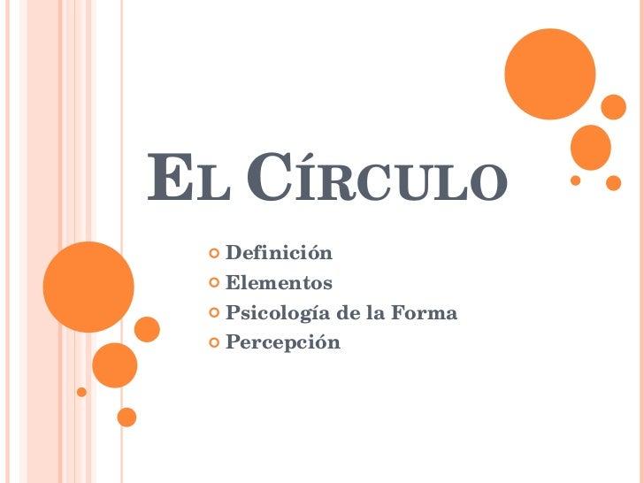 E L  C ÍRCULO <ul><li>Definición </li></ul><ul><li>Elementos </li></ul><ul><li>Psicología de la Forma  </li></ul><ul><li>P...
