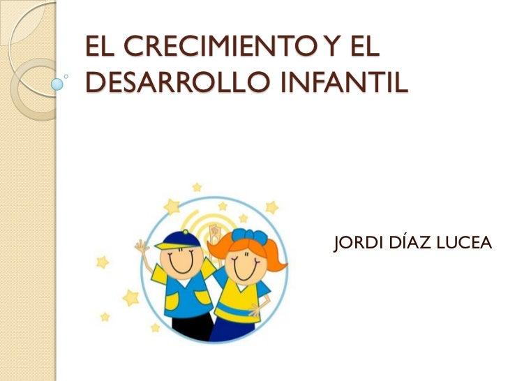 EL CRECIMIENTO Y ELDESARROLLO INFANTIL              JORDI DÍAZ LUCEA