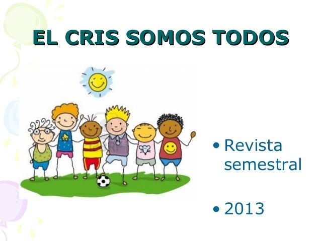 EL CRIS SOMOS TODOSEL CRIS SOMOS TODOS • REVISTA ANUAL 2013 • Revista semestral • 2013